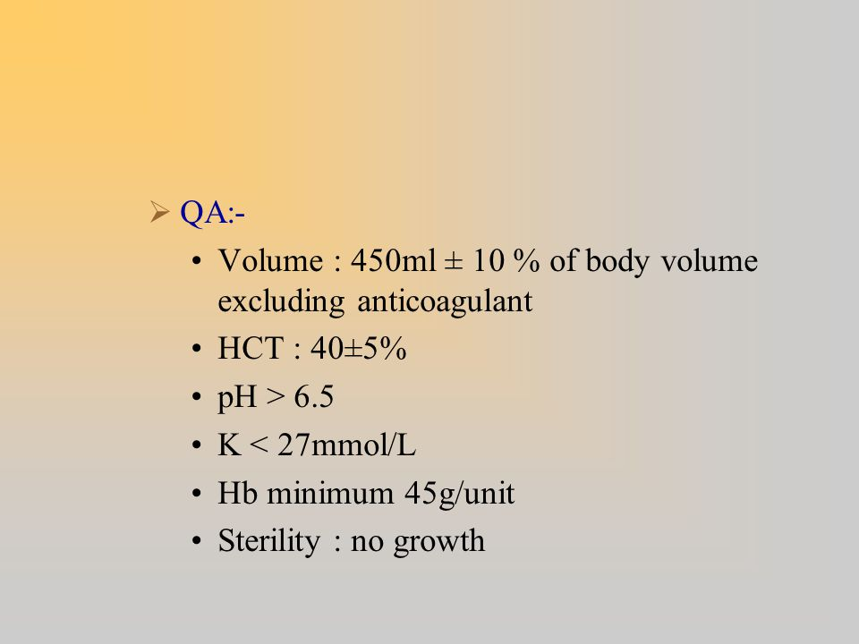 QA:- Volume : 450ml ± 10 % of body volume excluding anticoagulant. HCT : 40±5% pH > 6.5. K < 27mmol/L.