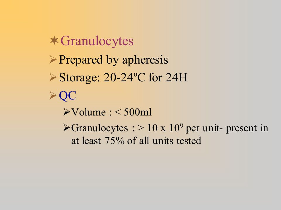 Granulocytes Prepared by apheresis Storage: 20-24ºC for 24H QC
