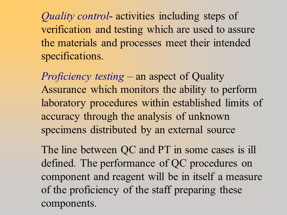 Quality control- activities including steps of verification and testing which are used to assure the materials and processes meet their intended specifications.