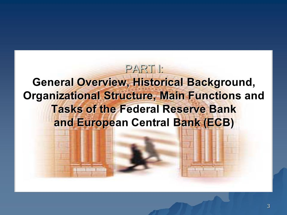 PART I: General Overview, Historical Background, Organizational Structure, Main Functions and Tasks of the Federal Reserve Bank and European Central Bank (ECB)