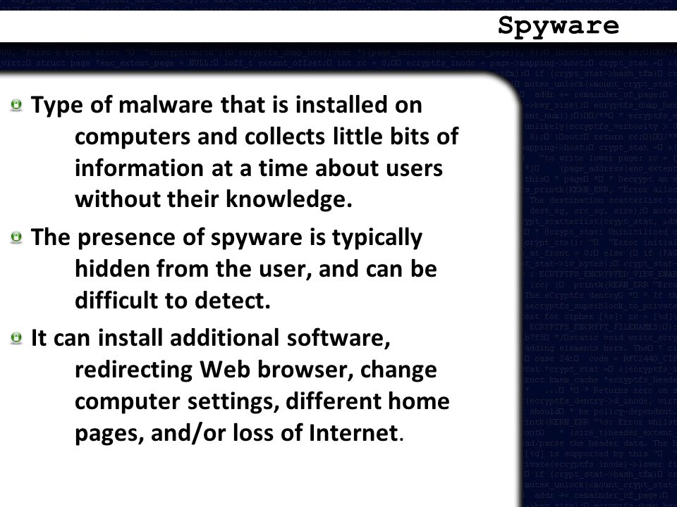 Spyware Type of malware that is installed on computers and collects little bits of information at a time about users without their knowledge.