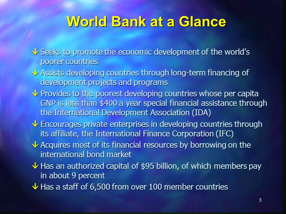 World Bank at a Glance Seeks to promote the economic development of the world's poorer countries.