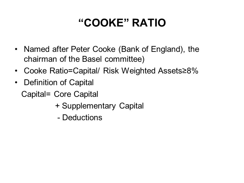 COOKE RATIO Named after Peter Cooke (Bank of England), the chairman of the Basel committee) Cooke Ratio=Capital/ Risk Weighted Assets≥8%