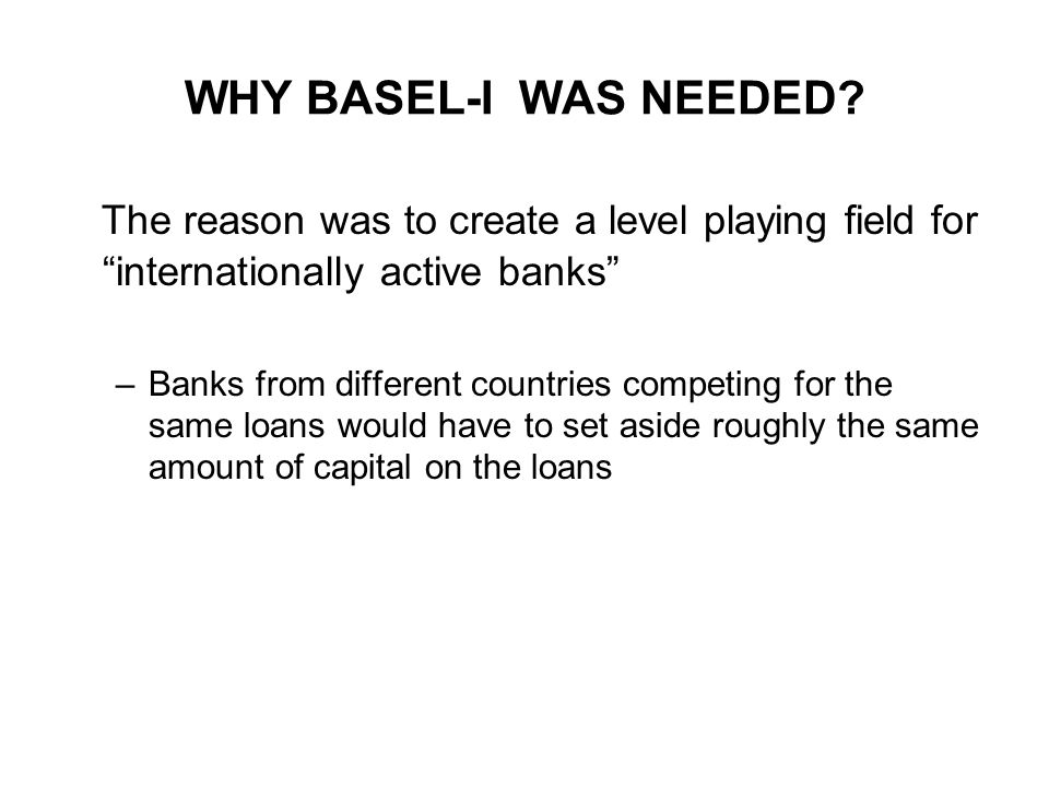 WHY BASEL-I WAS NEEDED The reason was to create a level playing field for internationally active banks