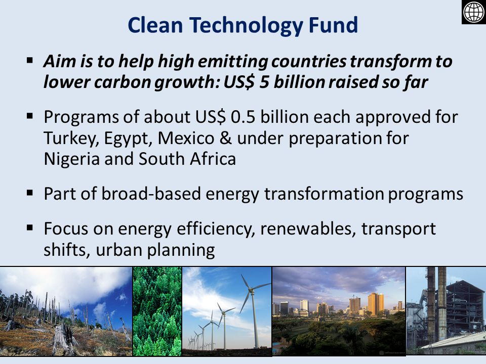 Clean Technology Fund Aim is to help high emitting countries transform to lower carbon growth: US$ 5 billion raised so far.