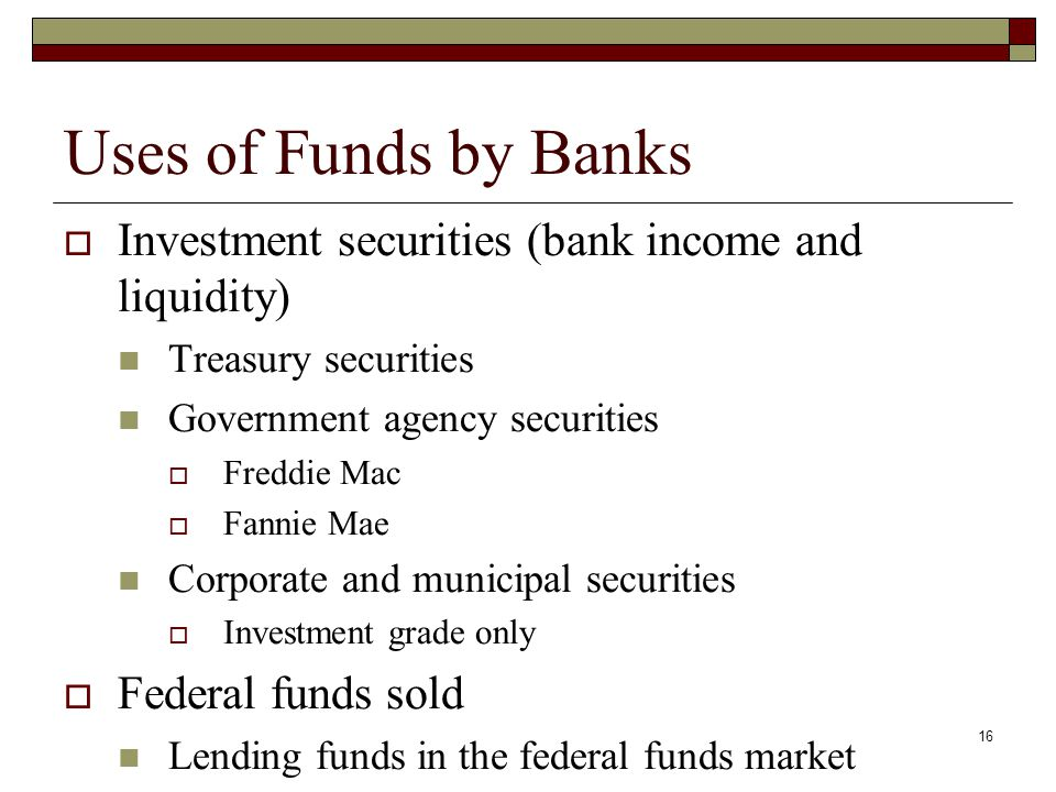 Uses of Funds by Banks Investment securities (bank income and liquidity) Treasury securities. Government agency securities.