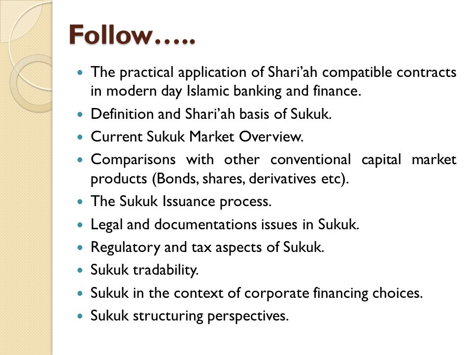Follow….. The practical application of Shari'ah compatible contracts in modern day Islamic banking and finance.