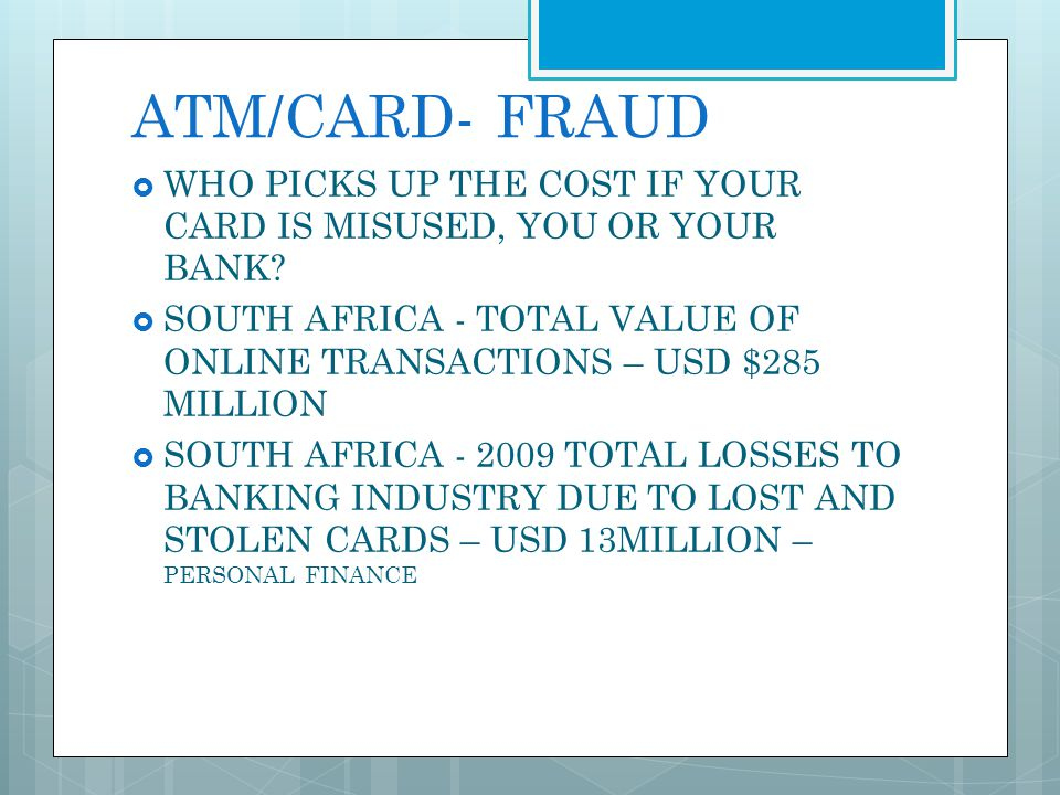 ATM/CARD- FRAUD WHO PICKS UP THE COST IF YOUR CARD IS MISUSED, YOU OR YOUR BANK