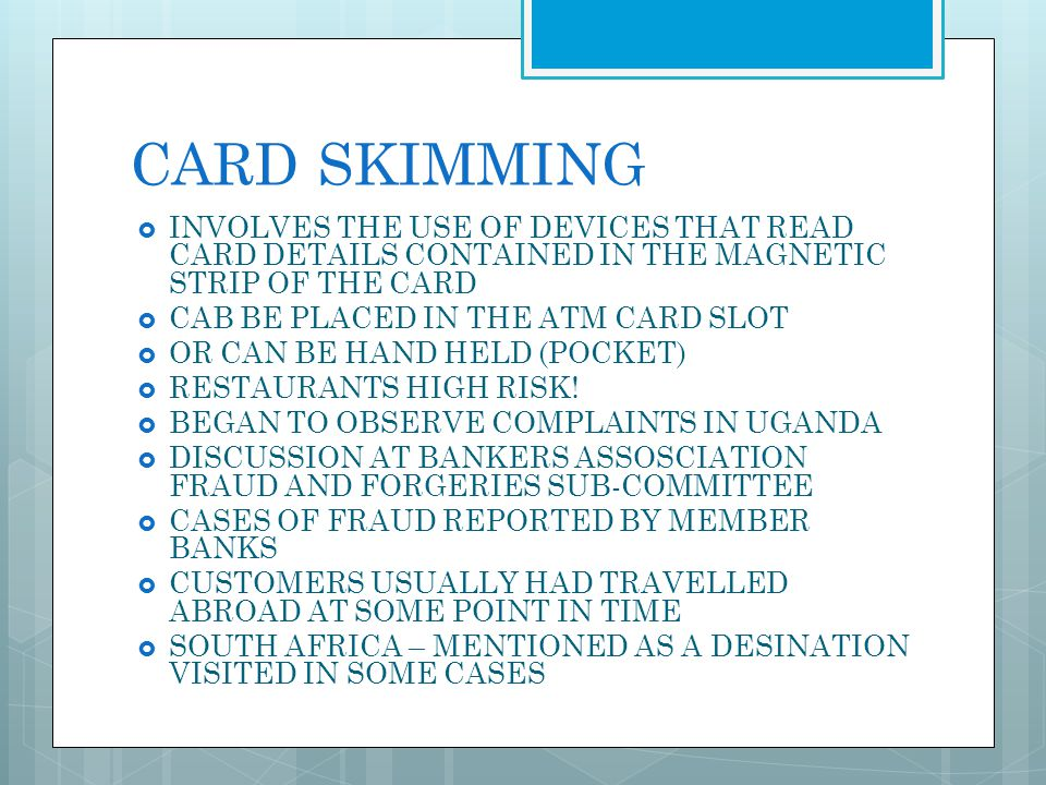 CARD SKIMMING INVOLVES THE USE OF DEVICES THAT READ CARD DETAILS CONTAINED IN THE MAGNETIC STRIP OF THE CARD.