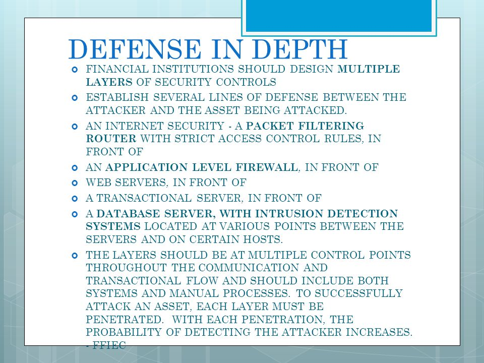 DEFENSE IN DEPTH FINANCIAL INSTITUTIONS SHOULD DESIGN MULTIPLE LAYERS OF SECURITY CONTROLS.