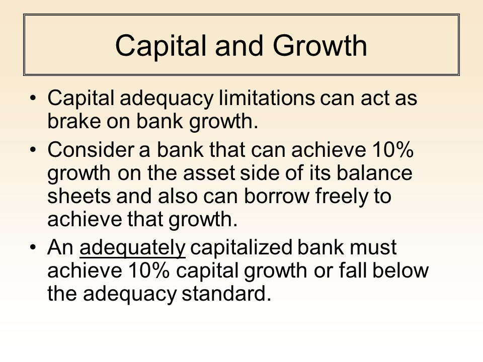 Capital and Growth Capital adequacy limitations can act as brake on bank growth.