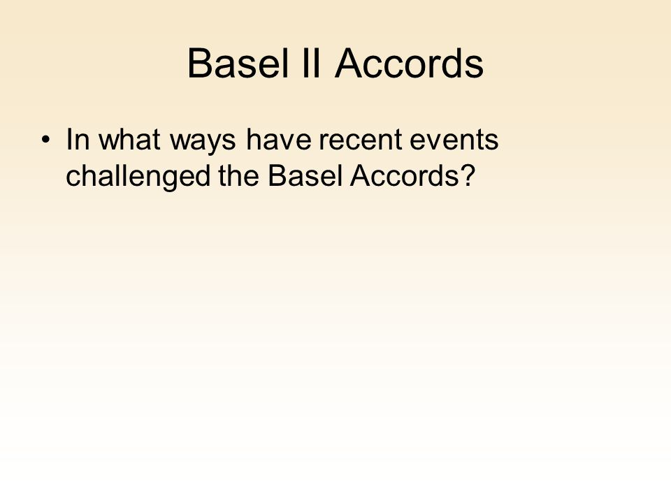 Basel II Accords In what ways have recent events challenged the Basel Accords