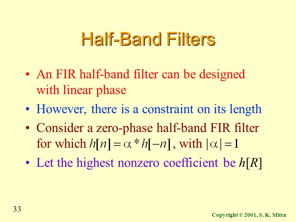 Half-Band Filters An FIR half-band filter can be designed with linear phase. However, there is a constraint on its length.