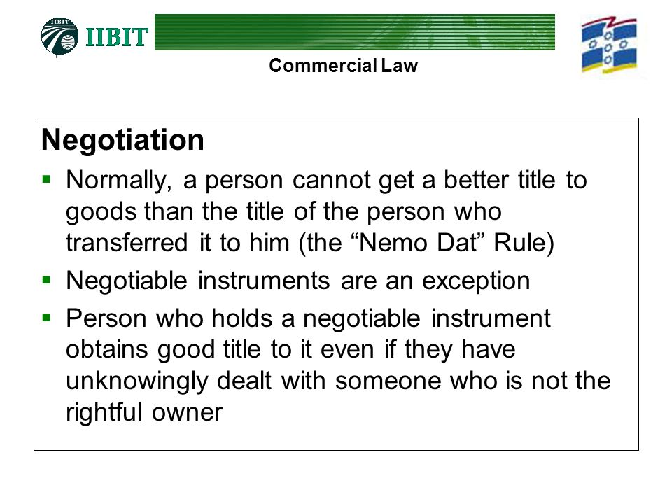 Negotiation Normally, a person cannot get a better title to goods than the title of the person who transferred it to him (the Nemo Dat Rule)