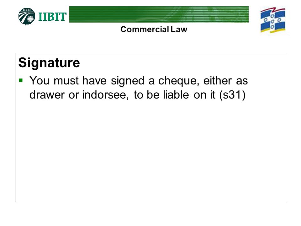 Signature You must have signed a cheque, either as drawer or indorsee, to be liable on it (s31)
