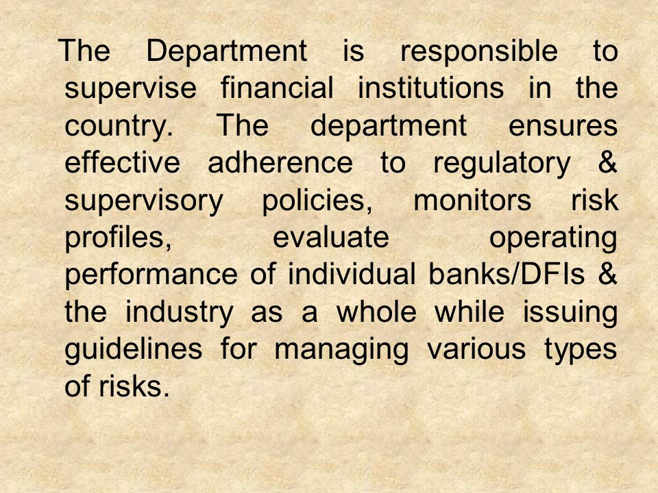 The Department is responsible to supervise financial institutions in the country.