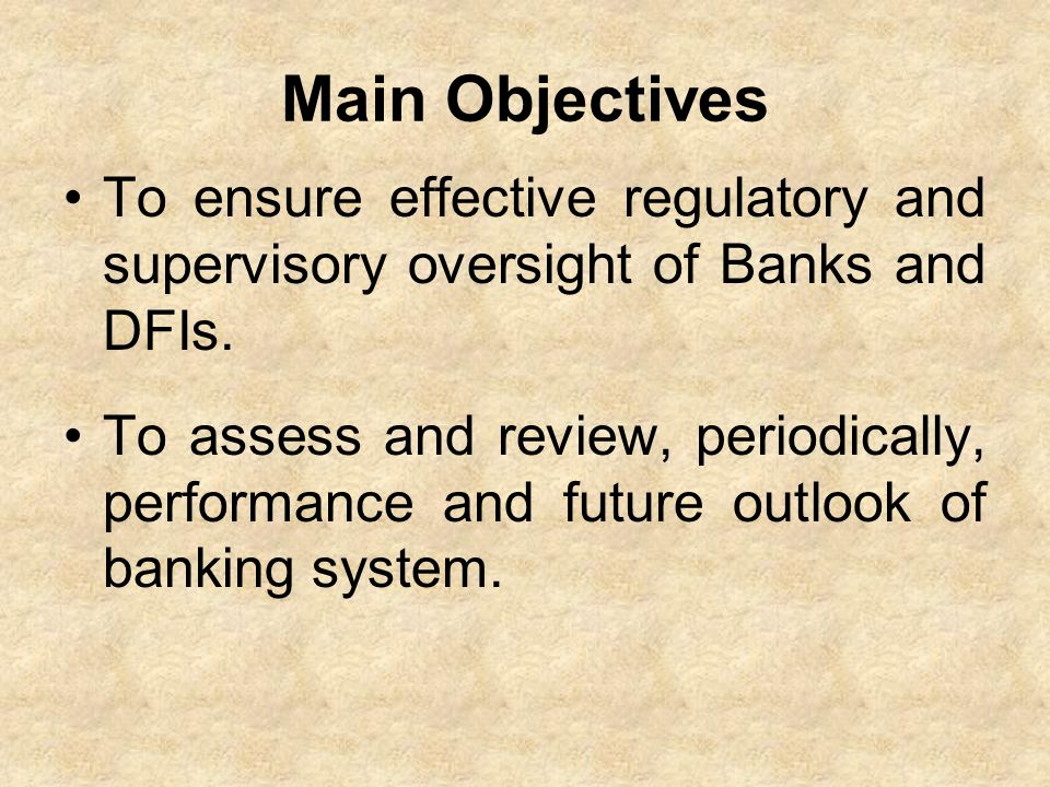 Main Objectives To ensure effective regulatory and supervisory oversight of Banks and DFIs.