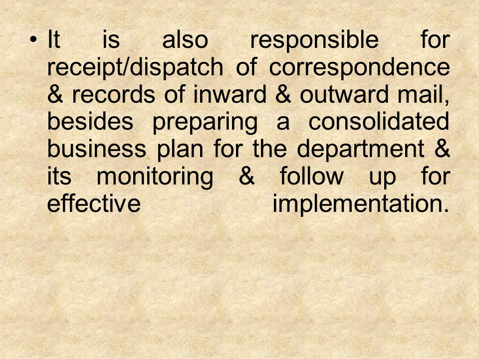 It is also responsible for receipt/dispatch of correspondence & records of inward & outward mail, besides preparing a consolidated business plan for the department & its monitoring & follow up for effective implementation.