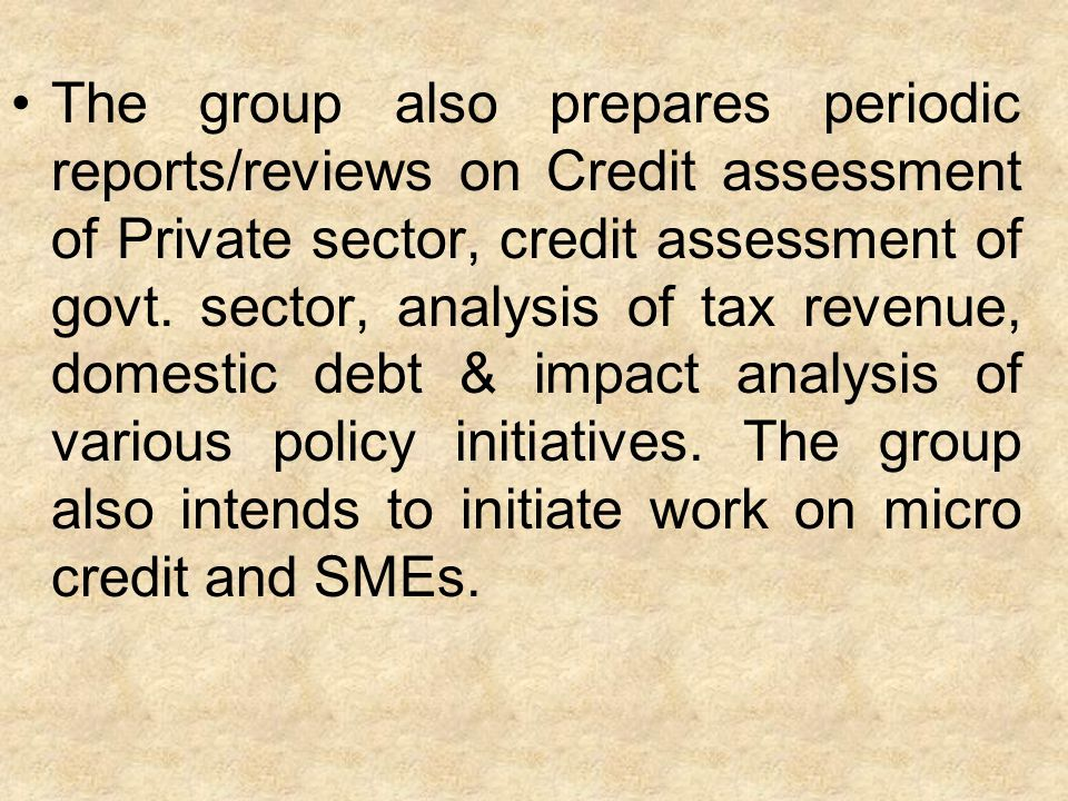 The group also prepares periodic reports/reviews on Credit assessment of Private sector, credit assessment of govt.