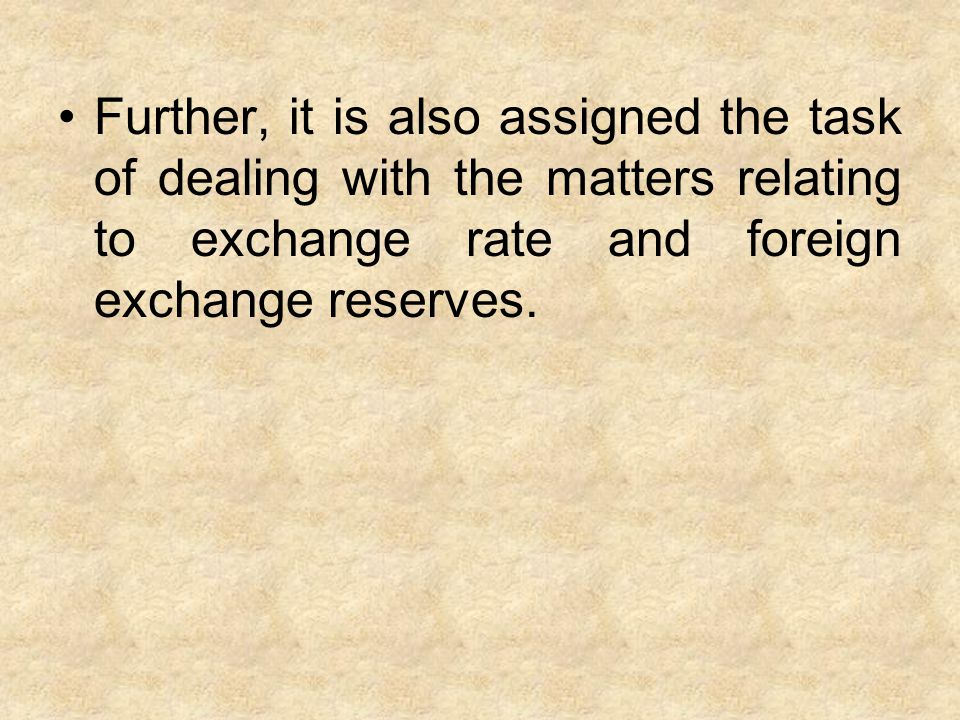 Further, it is also assigned the task of dealing with the matters relating to exchange rate and foreign exchange reserves.