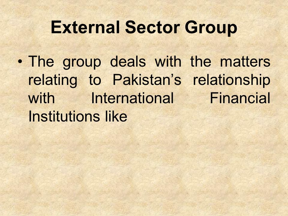 External Sector Group The group deals with the matters relating to Pakistan's relationship with International Financial Institutions like.