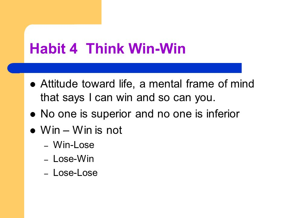Habit 4 Think Win-Win Attitude toward life, a mental frame of mind that says I can win and so can you.