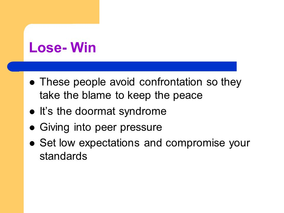 Lose- Win These people avoid confrontation so they take the blame to keep the peace. It's the doormat syndrome.