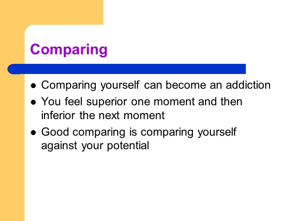 Comparing Comparing yourself can become an addiction