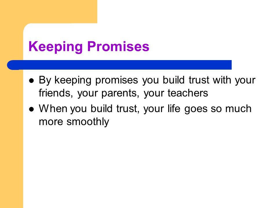 Keeping Promises By keeping promises you build trust with your friends, your parents, your teachers.