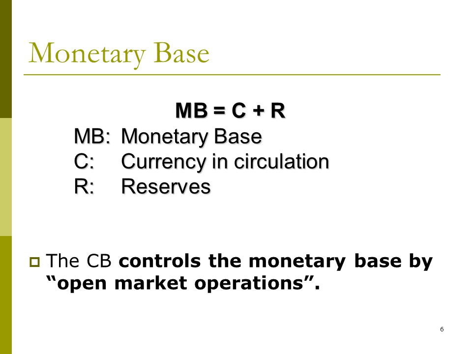 Monetary Base MB = C + R MB: Monetary Base C: Currency in circulation