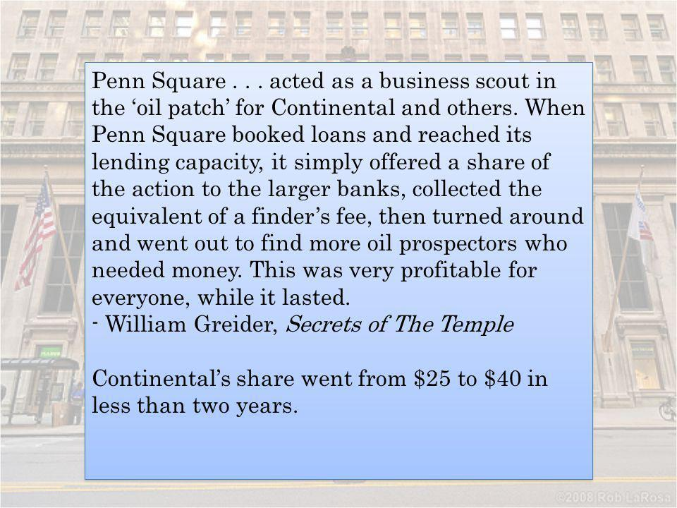 Penn Square . . . acted as a business scout in the 'oil patch' for Continental and others. When Penn Square booked loans and reached its lending capacity, it simply offered a share of the action to the larger banks, collected the equivalent of a finder's fee, then turned around and went out to find more oil prospectors who needed money. This was very profitable for everyone, while it lasted.