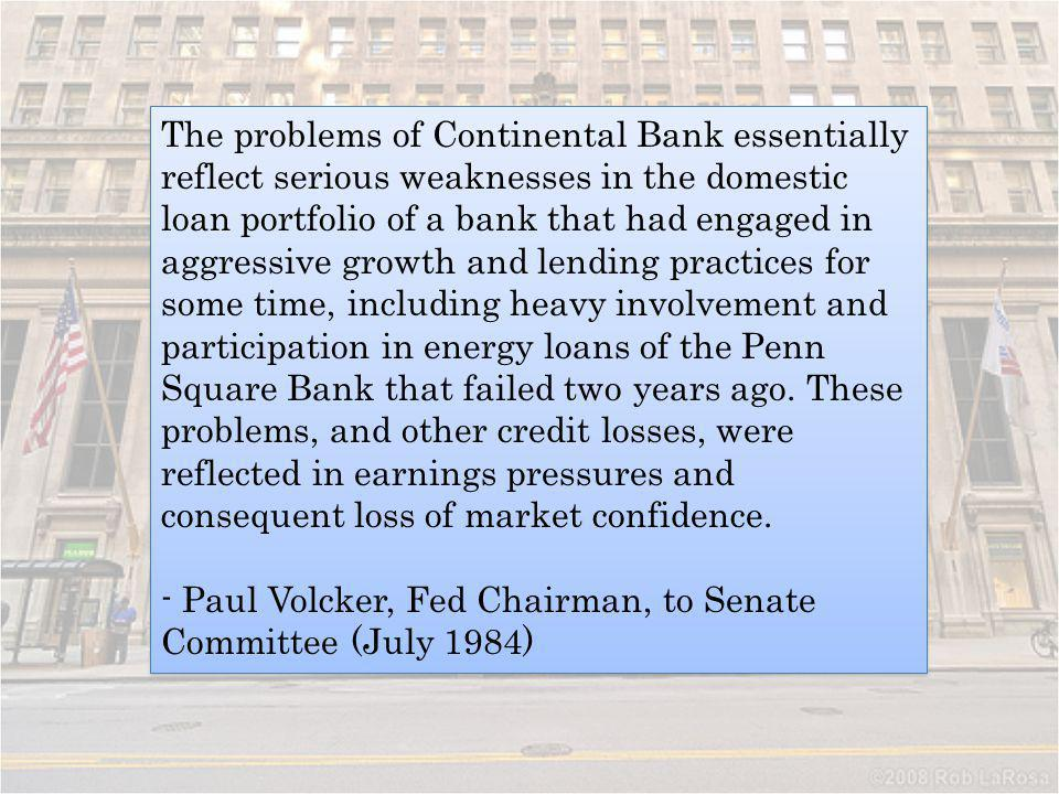 The problems of Continental Bank essentially reflect serious weaknesses in the domestic loan portfolio of a bank that had engaged in aggressive growth and lending practices for some time, including heavy involvement and participation in energy loans of the Penn Square Bank that failed two years ago. These problems, and other credit losses, were reflected in earnings pressures and consequent loss of market confidence.