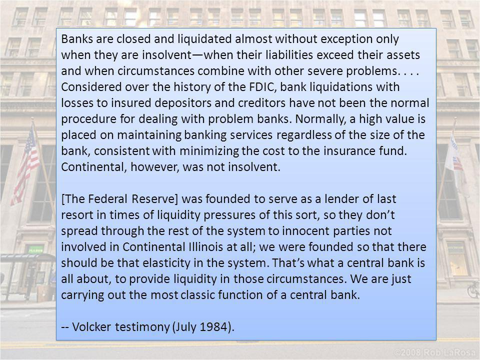 Banks are closed and liquidated almost without exception only when they are insolvent—when their liabilities exceed their assets and when circumstances combine with other severe problems. . . . Considered over the history of the FDIC, bank liquidations with losses to insured depositors and creditors have not been the normal procedure for dealing with problem banks. Normally, a high value is placed on maintaining banking services regardless of the size of the bank, consistent with minimizing the cost to the insurance fund. Continental, however, was not insolvent.