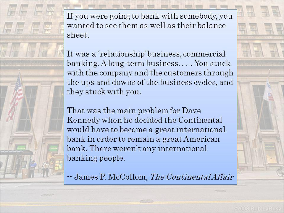 If you were going to bank with somebody, you wanted to see them as well as their balance sheet.