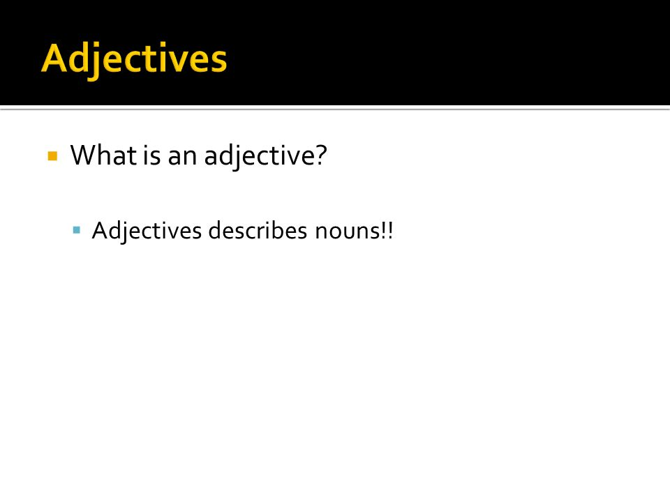 Adjectives What is an adjective Adjectives describes nouns!!