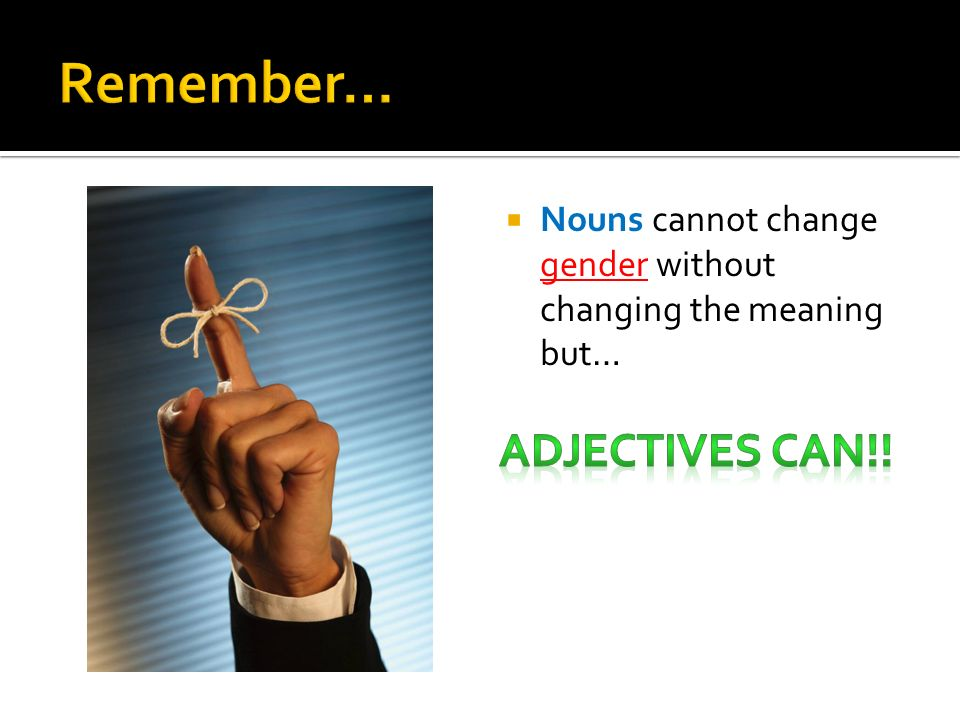 Remember… Adjectives can!!