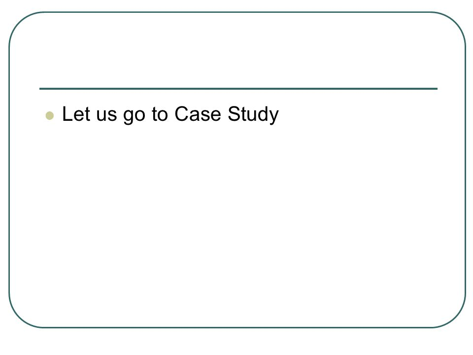 Let us go to Case Study