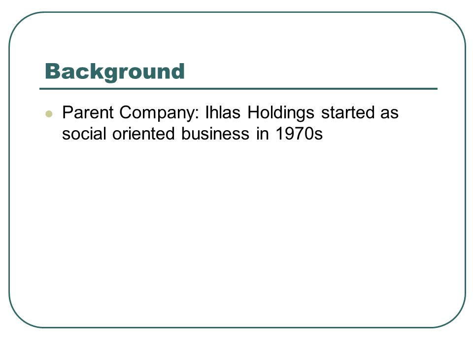 Background Parent Company: Ihlas Holdings started as social oriented business in 1970s