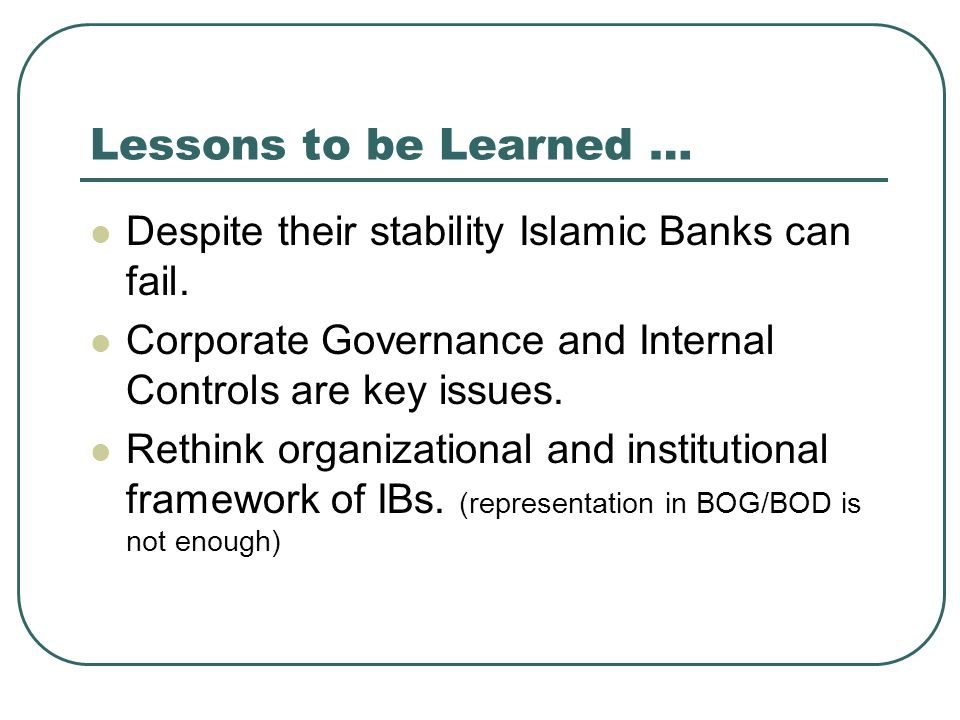 Lessons to be Learned … Despite their stability Islamic Banks can fail. Corporate Governance and Internal Controls are key issues.