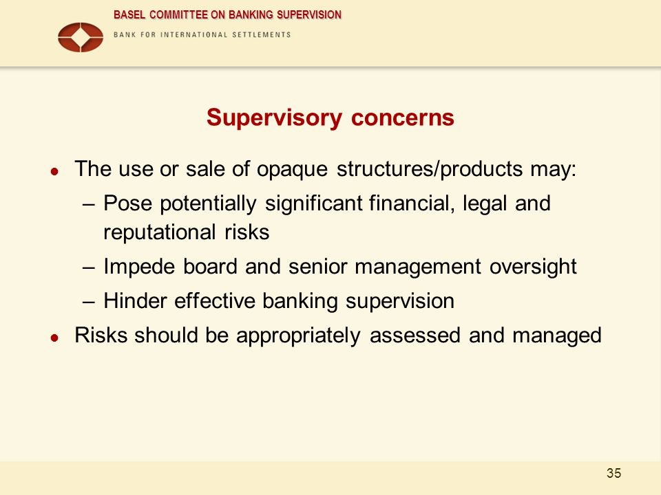 Supervisory concerns The use or sale of opaque structures/products may: Pose potentially significant financial, legal and reputational risks.