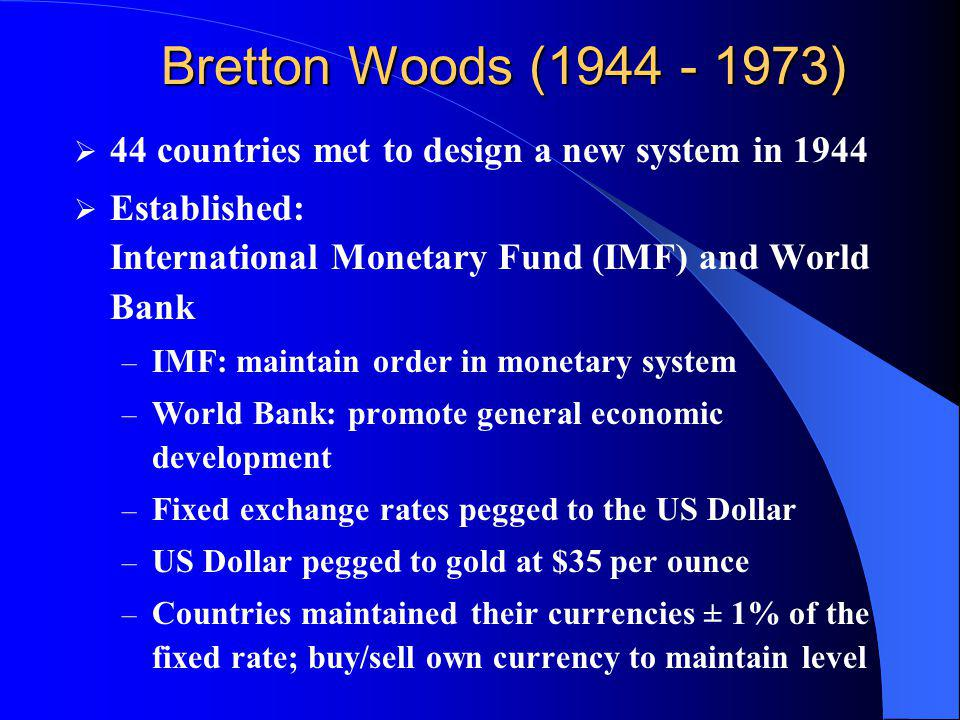 Bretton Woods (1944 - 1973) 44 countries met to design a new system in 1944. Established: International Monetary Fund (IMF) and World Bank.