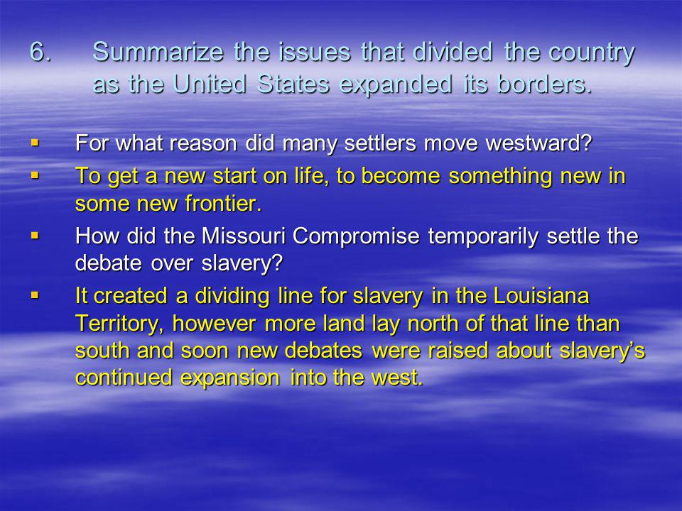 6. Summarize the issues that divided the country as the United States expanded its borders.