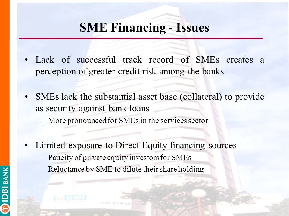 SME Financing - Issues Lack of successful track record of SMEs creates a perception of greater credit risk among the banks.