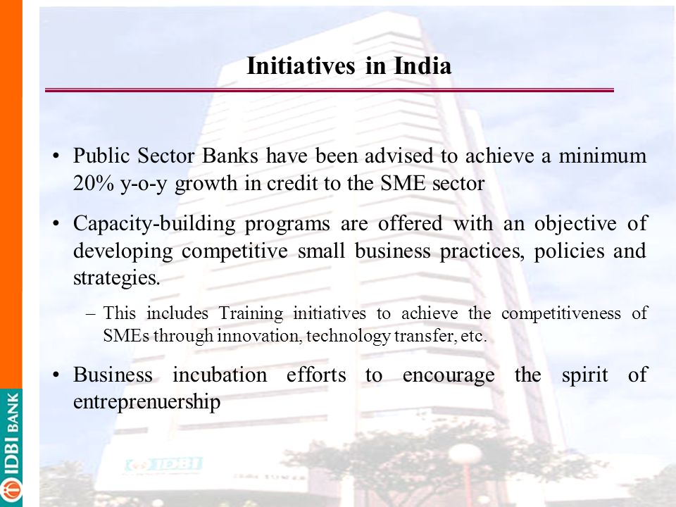 Initiatives in India Public Sector Banks have been advised to achieve a minimum 20% y-o-y growth in credit to the SME sector.