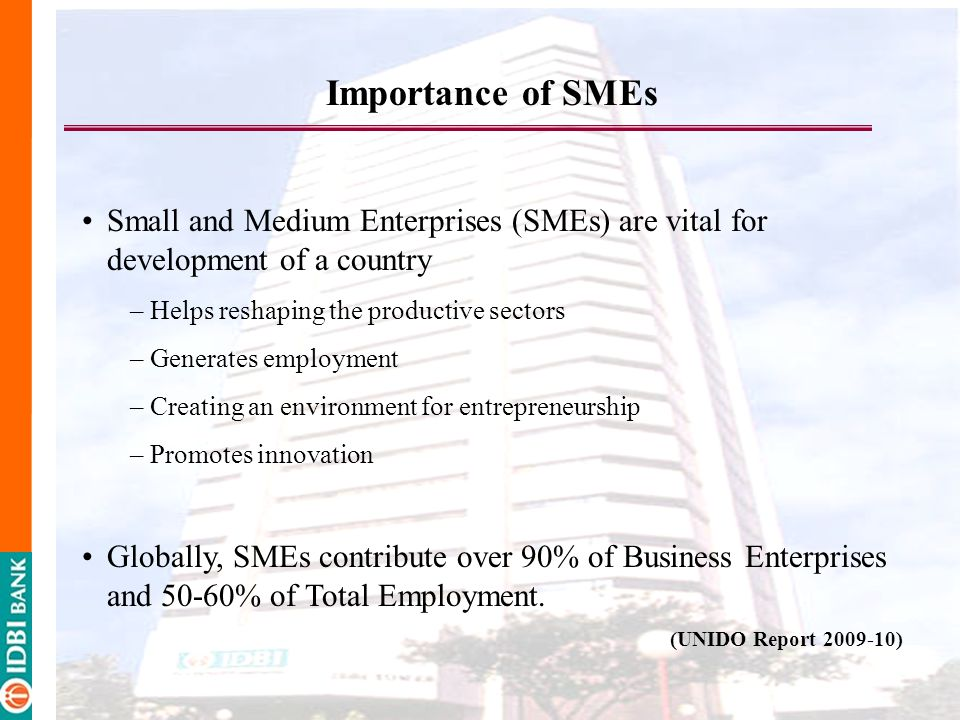 Importance of SMEs Small and Medium Enterprises (SMEs) are vital for development of a country. Helps reshaping the productive sectors.