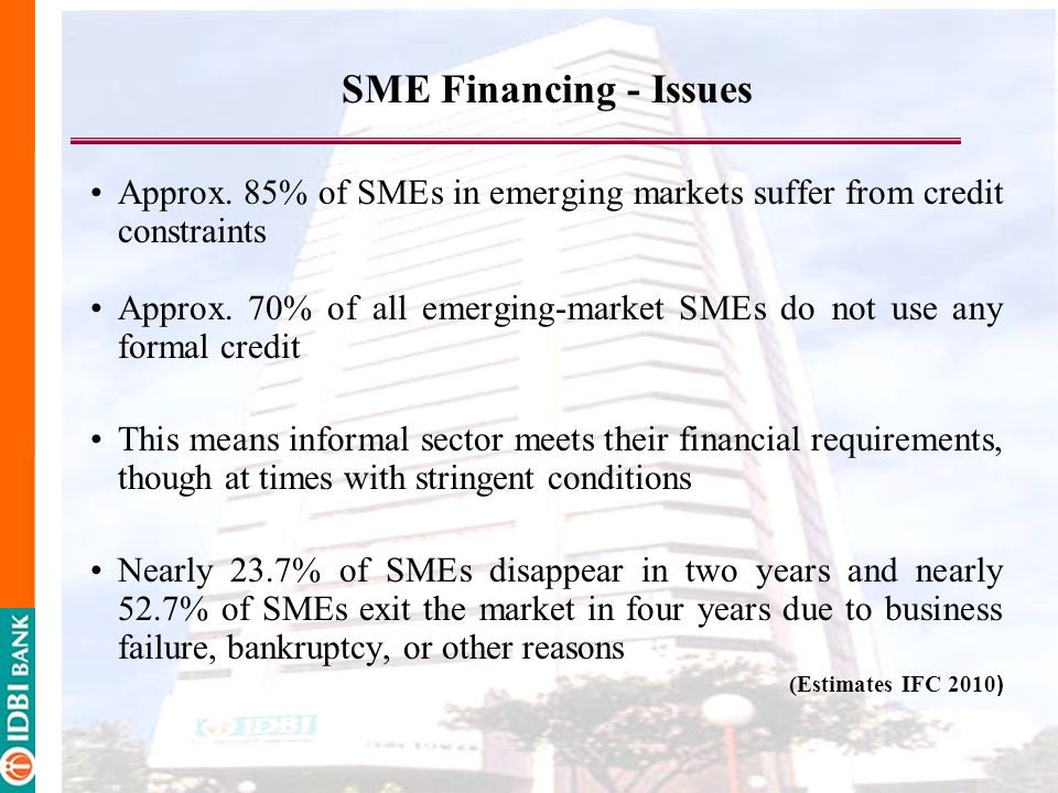 SME Financing - Issues Approx. 85% of SMEs in emerging markets suffer from credit constraints.