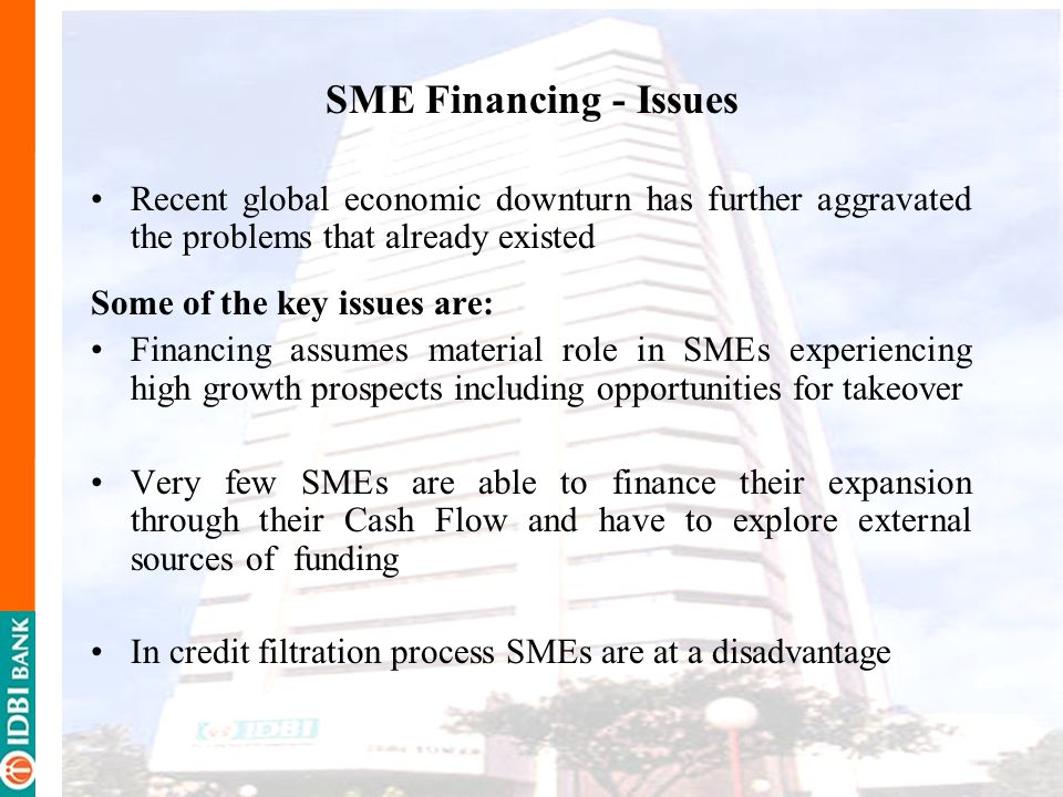 SME Financing - Issues Recent global economic downturn has further aggravated the problems that already existed.