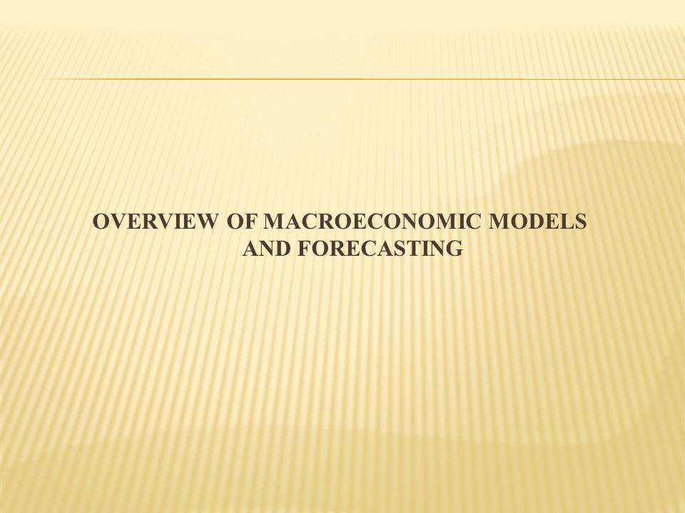 OVERVIEW OF MACROECONOMIC MODELS AND FORECASTING