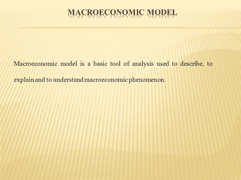 Macroeconomic model Macroeconomic model is a basic tool of analysis used to describe, to explain and to understand macroeconomic phenomenon.