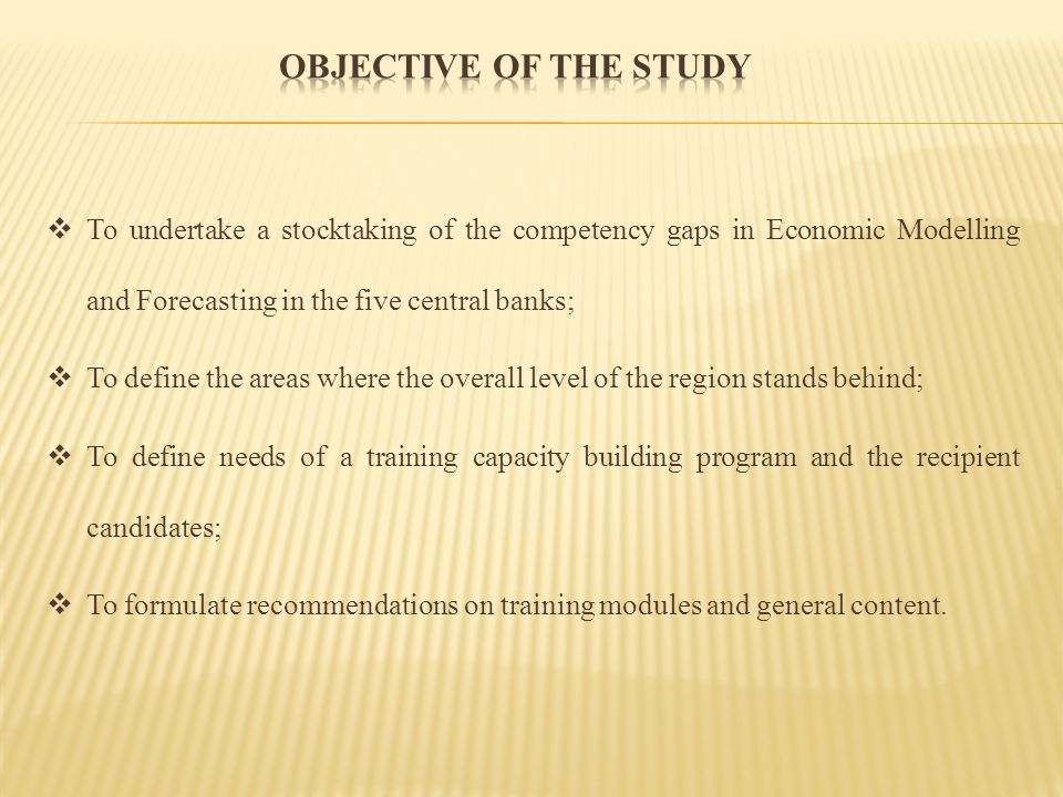 Objective of the Study To undertake a stocktaking of the competency gaps in Economic Modelling and Forecasting in the five central banks;